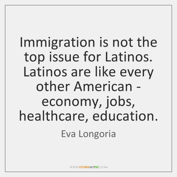 Immigration is not the top issue for Latinos. Latinos are like every ...