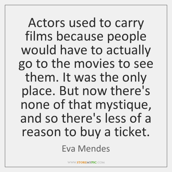 Actors used to carry films because people would have to actually go ...