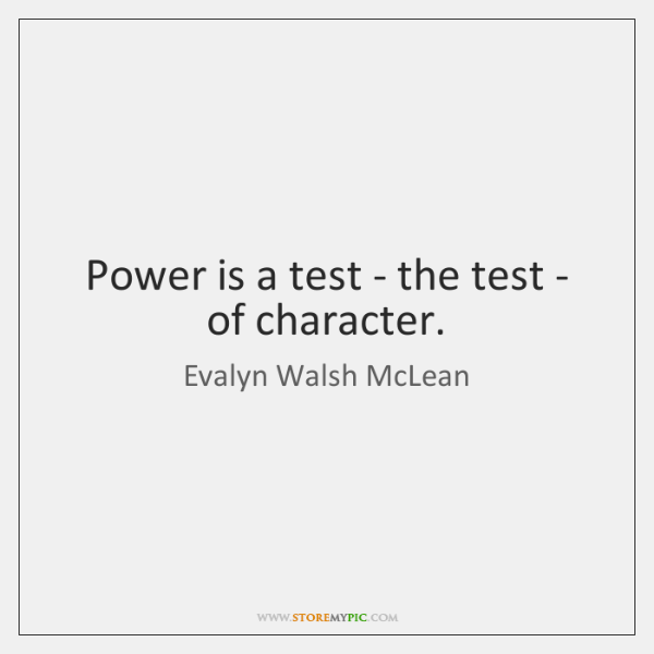 Power is a test - the test - of character.