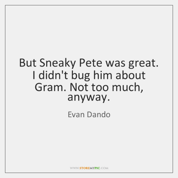 But Sneaky Pete was great. I didn't bug him about Gram. Not ...