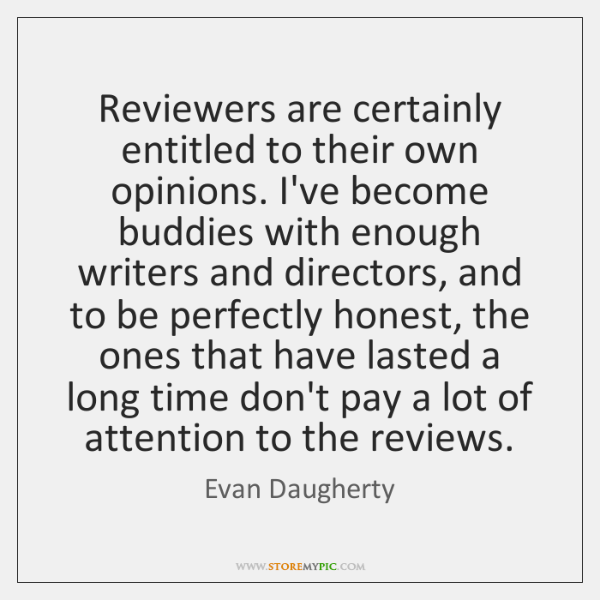 Reviewers are certainly entitled to their own opinions. I've become buddies with ...
