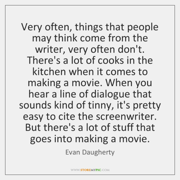 Very often, things that people may think come from the writer, very ...