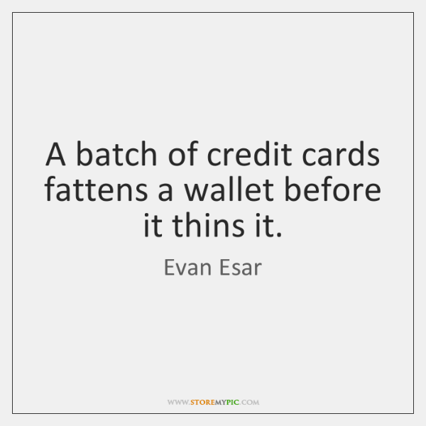 A batch of credit cards fattens a wallet before it thins it.