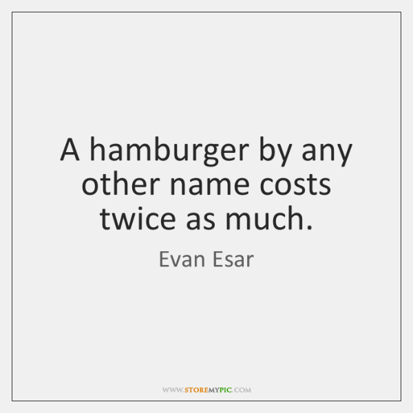 A hamburger by any other name costs twice as much.