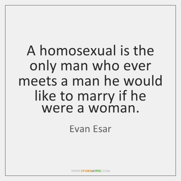 A homosexual is the only man who ever meets a man he ...