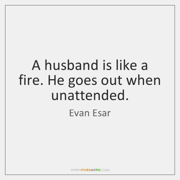 A husband is like a fire. He goes out when unattended.
