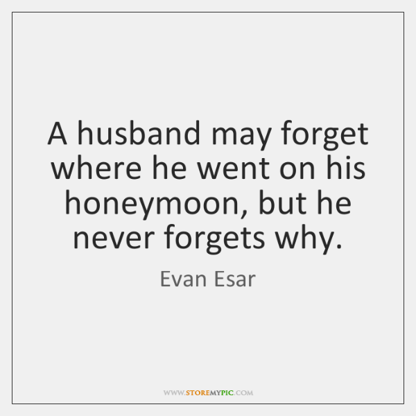 A husband may forget where he went on his honeymoon, but he ...