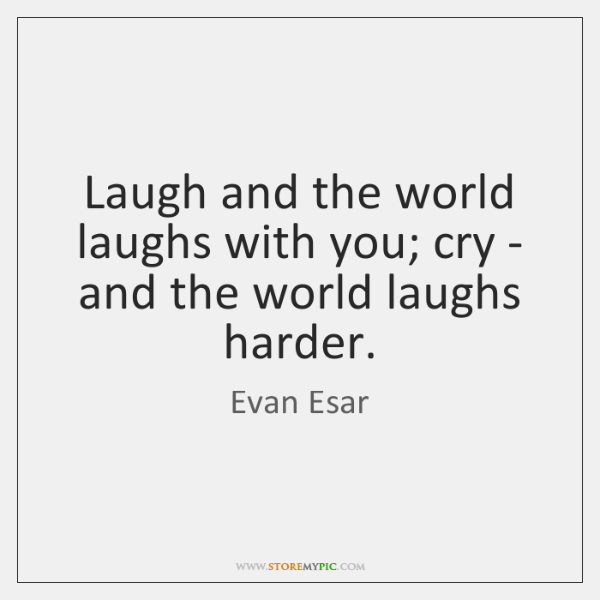 Laugh and the world laughs with you; cry - and the world ...