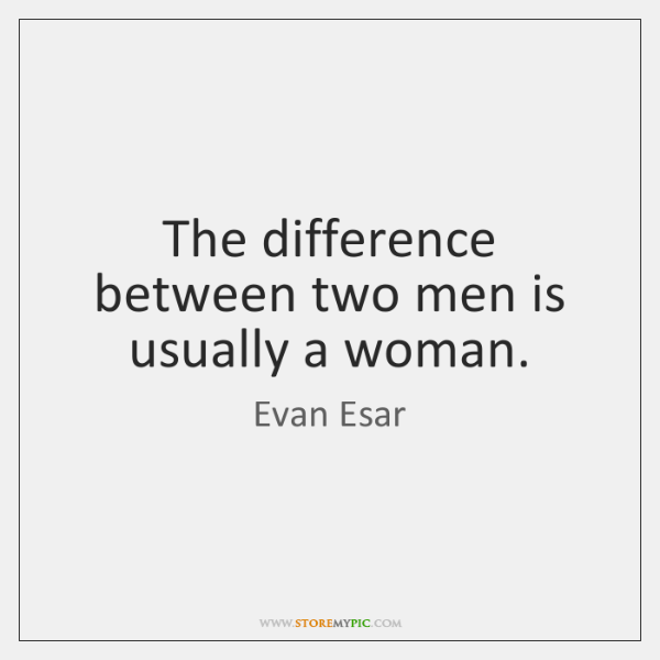 The difference between two men is usually a woman.