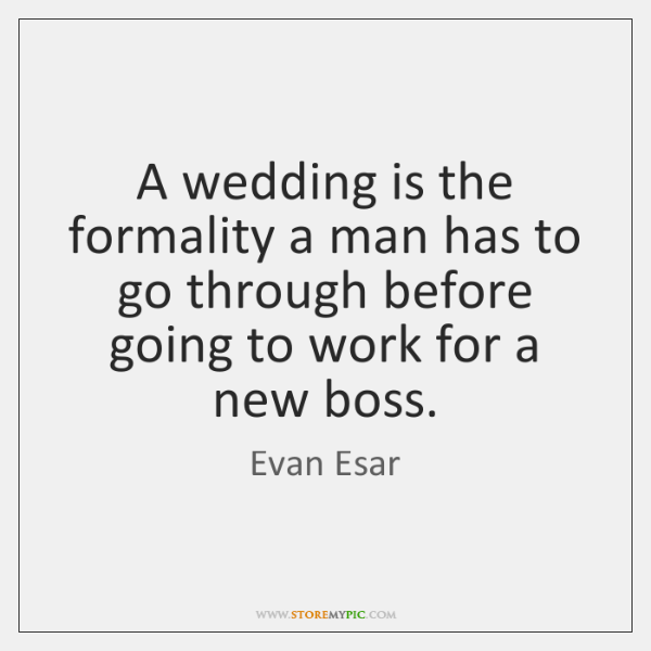 A wedding is the formality a man has to go through before ...