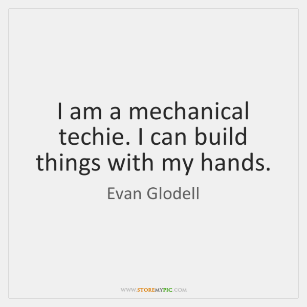 I am a mechanical techie. I can build things with my hands.