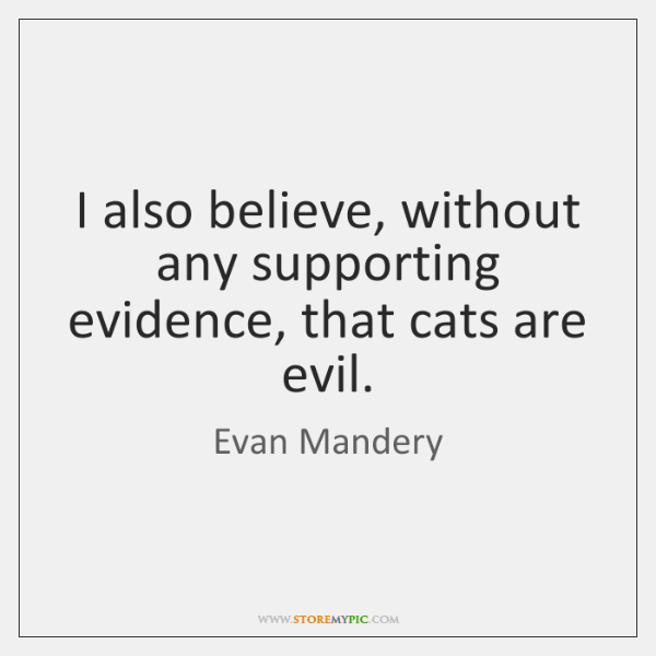 I also believe, without any supporting evidence, that cats are evil.