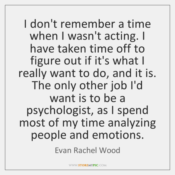 I don't remember a time when I wasn't acting. I have taken ...