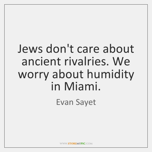 Jews don't care about ancient rivalries. We worry about humidity in Miami.