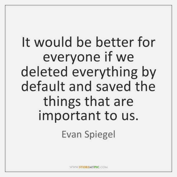 It would be better for everyone if we deleted everything by default ...