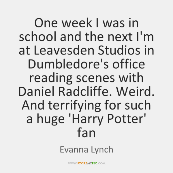 One week I was in school and the next I'm at Leavesden ...