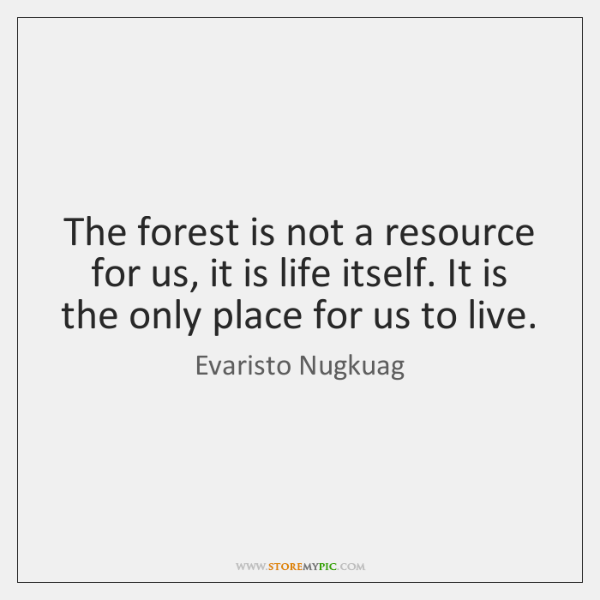 The forest is not a resource for us, it is life itself. ...