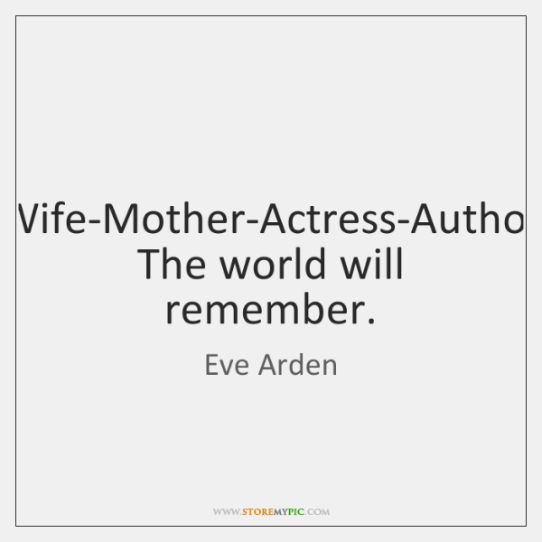 Wife-Mother-Actress-Author The world will remember.