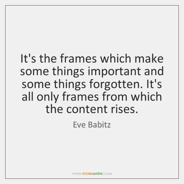 It's the frames which make some things important and some things forgotten. ...