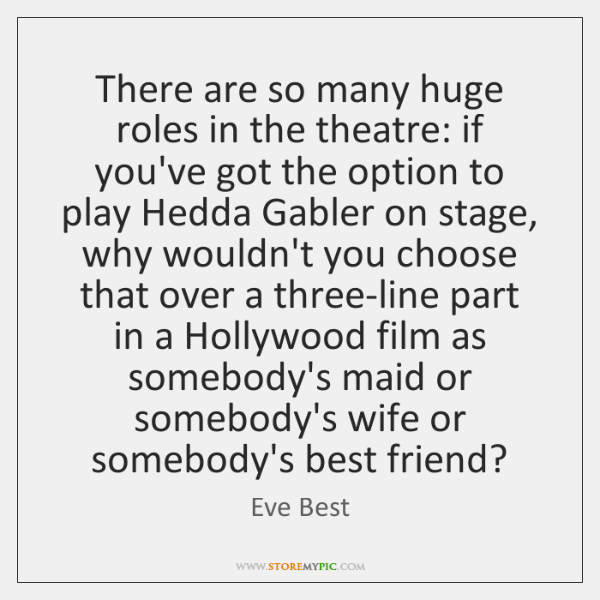 There are so many huge roles in the theatre: if you've got ...