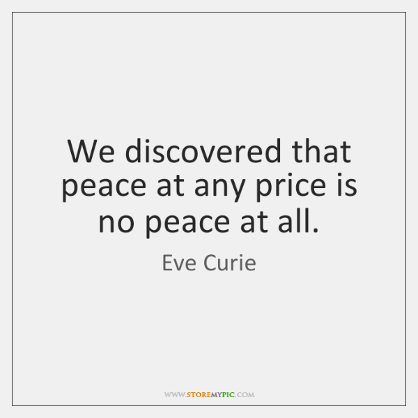 We discovered that peace at any price is no peace at all.