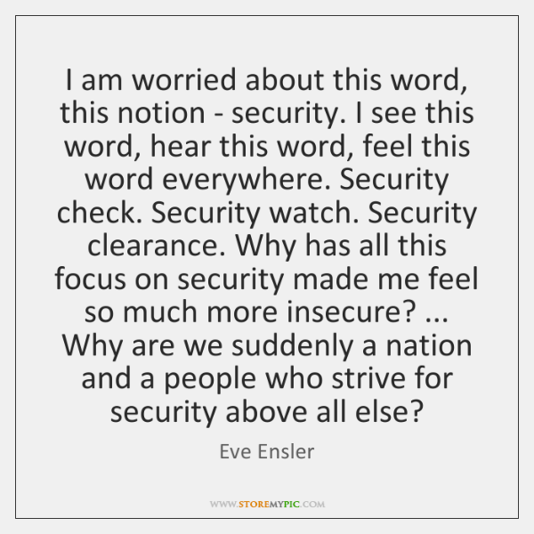 I am worried about this word, this notion - security. I see ...