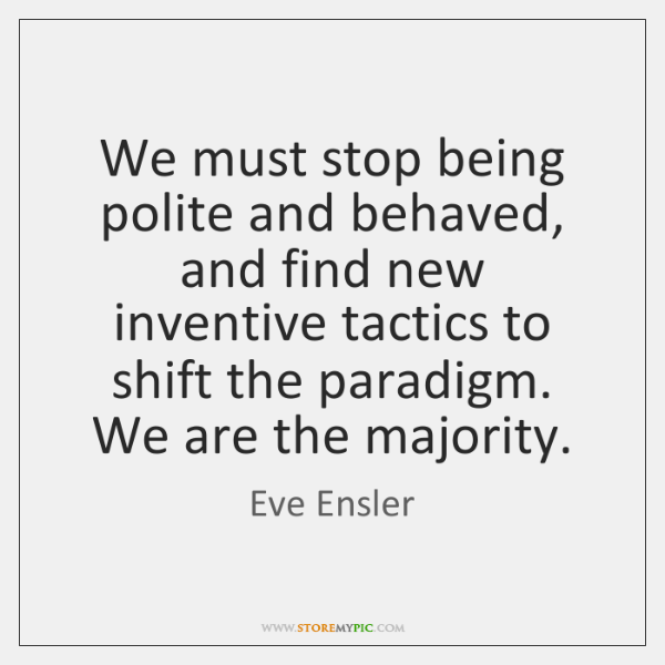 We must stop being polite and behaved, and find new inventive tactics ...