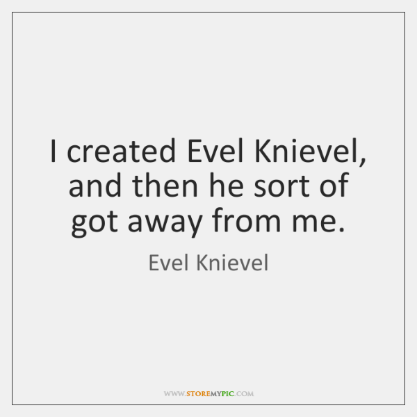 I created Evel Knievel, and then he sort of got away from ...