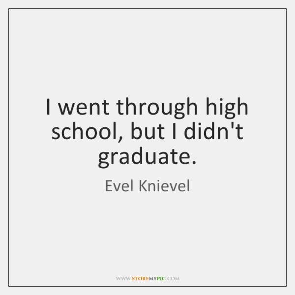 I went through high school, but I didn't graduate.