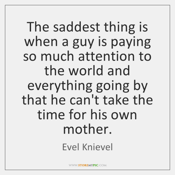 The saddest thing is when a guy is paying so much attention ...
