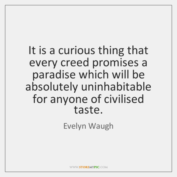 It is a curious thing that every creed promises a paradise which ...