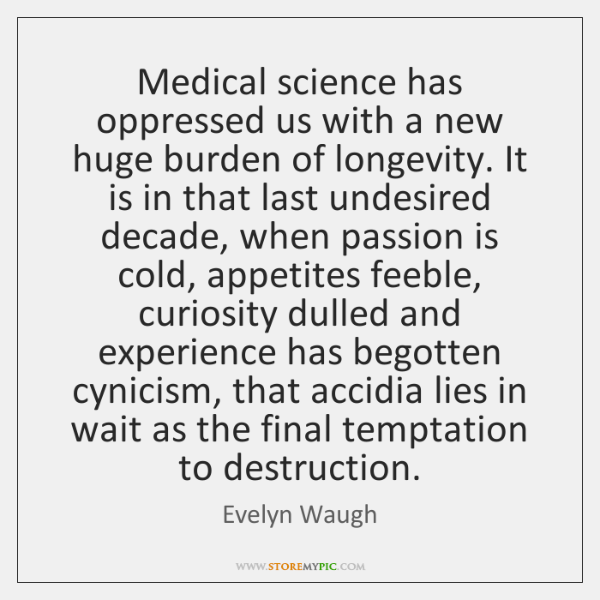 Medical science has oppressed us with a new huge burden of longevity. ...