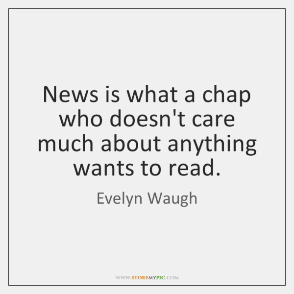 News is what a chap who doesn't care much about anything wants ...