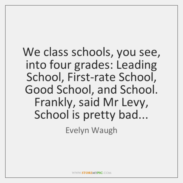 We class schools, you see, into four grades: Leading School, First-rate School, ...