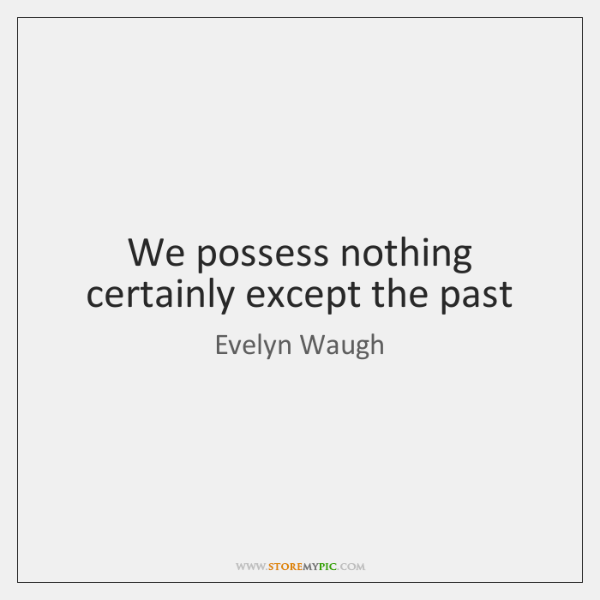We possess nothing certainly except the past
