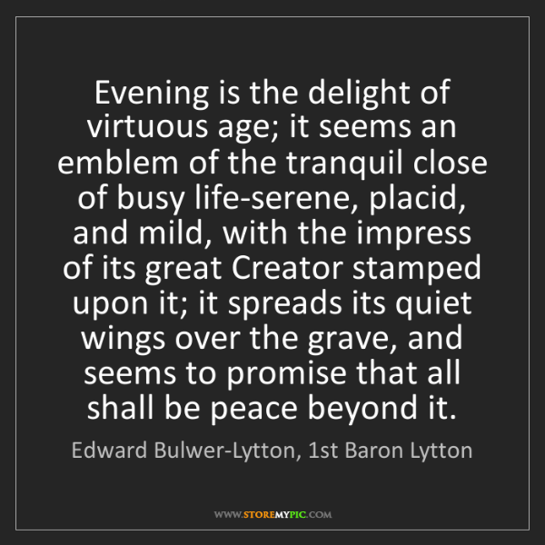 Edward Bulwer-Lytton, 1st Baron Lytton: Evening is the delight of virtuous age; it seems an emblem..