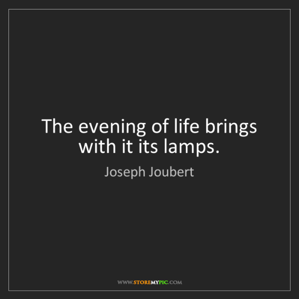 Joseph Joubert: The evening of life brings with it its lamps.