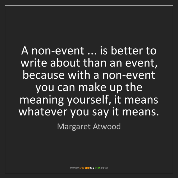 Margaret Atwood: A non-event ... is better to write about than an event,...