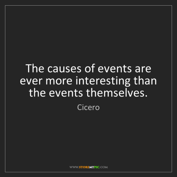 Cicero: The causes of events are ever more interesting than the...