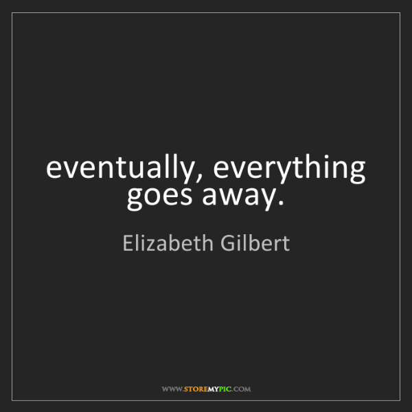 Elizabeth Gilbert: eventually, everything goes away.