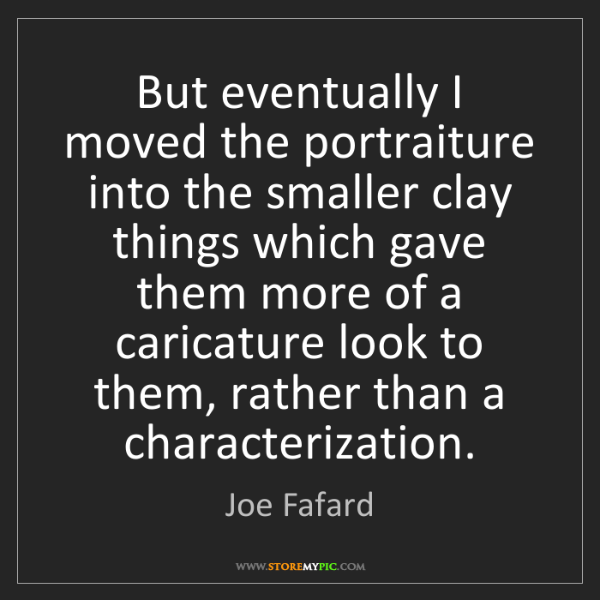 Joe Fafard: But eventually I moved the portraiture into the smaller...
