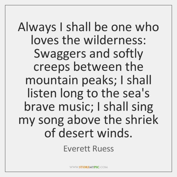 Always I shall be one who loves the wilderness:  Swaggers and softly ...