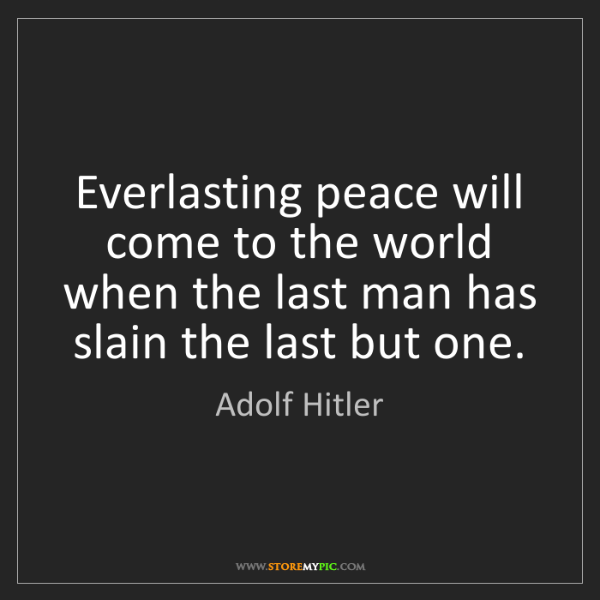 Adolf Hitler: Everlasting peace will come to the world when the last...