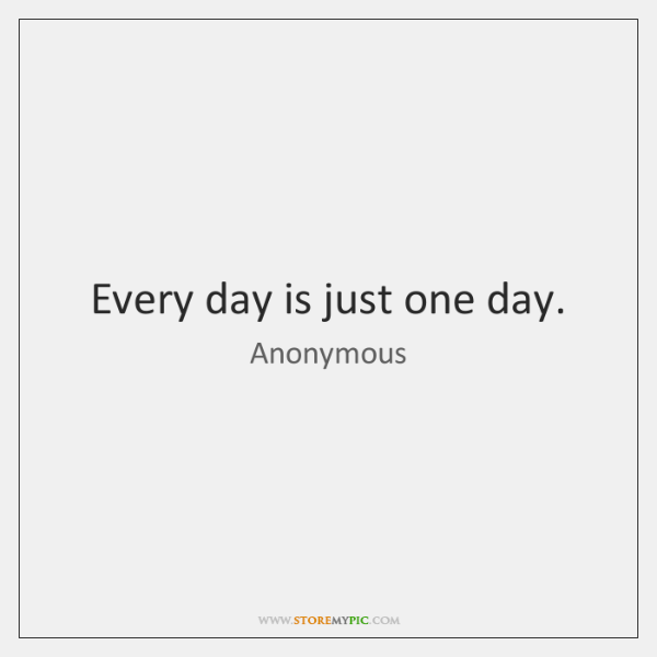 Every day is just one day.