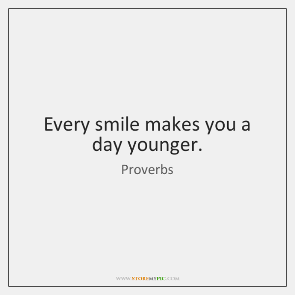 Every smile makes you a day younger.