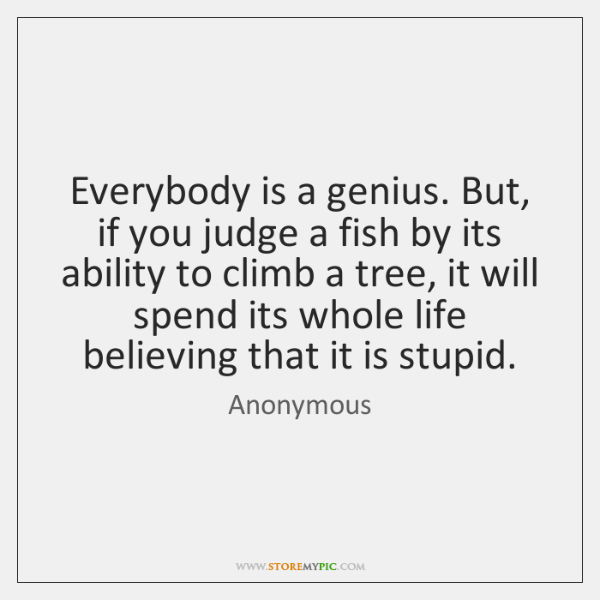 Everybody is a genius. But, if you judge a fish by its ...