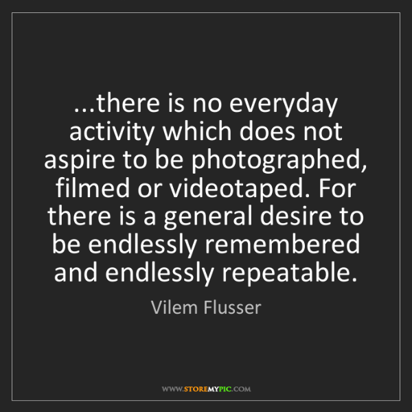 Vilem Flusser: ...there is no everyday activity which does not aspire...