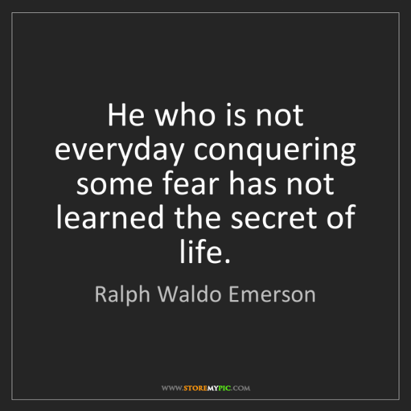 Ralph Waldo Emerson: He who is not everyday conquering some fear has not learned...