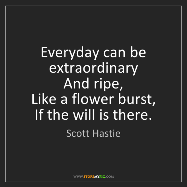 Scott Hastie: Everyday can be extraordinary  And ripe,  Like a flower...
