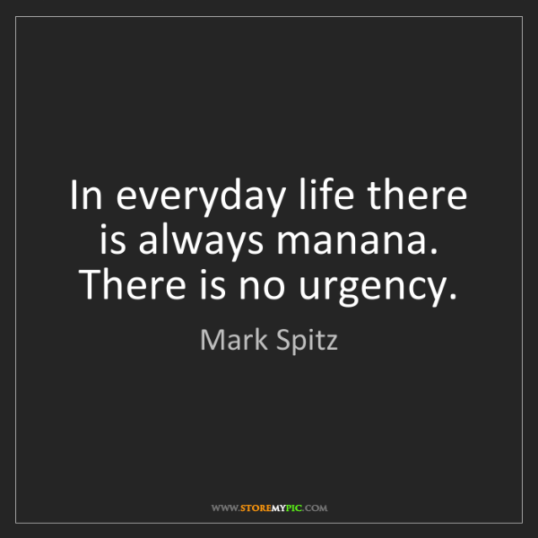 Mark Spitz: In everyday life there is always manana. There is no...